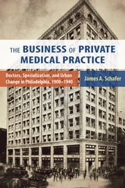 The Business of Private Medical Practice: Doctors, Specialization, and Urban Change in Philadelphia, 1900-1940 ebook by Schafer, James A., Jr.