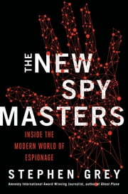 The New Spymasters - Inside the Modern World of Espionage from the Cold War to Global Terror ebook by Stephen Grey