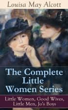 The Complete Little Women Series: Little Women, Good Wives, Little Men, Jo's Boys - The Beloved Classics of American Literature: The coming-of-age series based on the author's own childhood experiences with her three sisters ebook by Louisa May Alcott