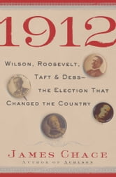 1912 - Wilson, Roosevelt, Taft and Debs -The Election that Changed the Country ebook by James Chace