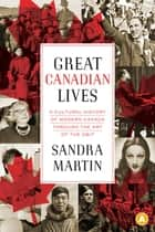 Great Canadian Lives - A Cultural History of Modern Canada Through the Art of the Obit ebook by Sandra Martin