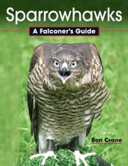 Sparrowhawks - A Falconer's Guide ebook by Ben Crane