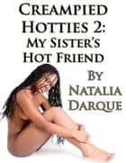 Creampied Hotties: My Sister's Hot Friend ebook by Natalia Darque