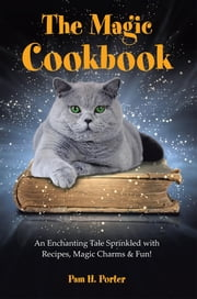 The Magic Cookbook - An Enchanting Tale Sprinkled with Recipes, Magic Charms & Fun! ebook by Pam H. Porter