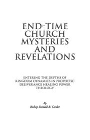 End-Time Church Mysteries and Revelations Entering the Depths of Kingdom Dynamics ebook by Bishop Donald Corder
