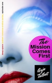 The Mission Comes First: Episode One - Deep Space Lesbian Romance Erotica Series ebook by Anja Talbot
