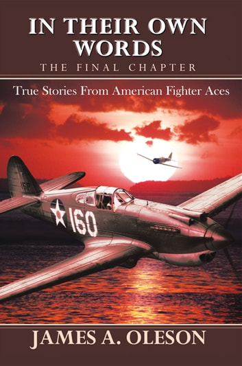 In Their Own Words - the Final Chapter - True Stories from American Fighter Aces ebook by James A. Oleson