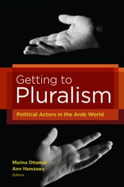 Getting to Pluralism - Political Actors in the Arab World ebook by Marina Ottaway,Amr Hamzawy