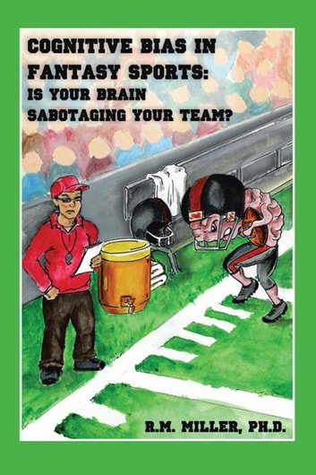 Cognitive Bias in Fantasy Sports - Is Your Brain Sabotaging Your Team? ebook by R.M. Miller