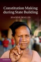 Constitution Making during State Building ebook by Joanne Wallis
