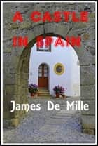 A Castle in Spain ebook by James De Mille