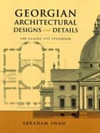 Georgian Architectural Designs and Details - The Classic 1757 Stylebook ebook by Abraham Swan