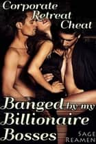 Corporate Retreat Cheat: Banged by my Billionaire Bosses ebook by Sage Reamen