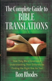 The Complete Guide to Bible Translations - *How They Were Developed *Understanding Their Differences *Finding the Right One for You ebook by Ron Rhodes