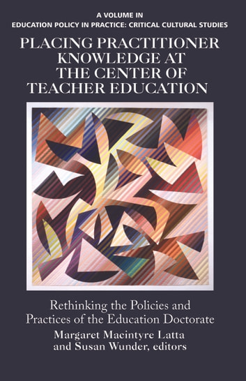 Placing Practitioner Knowledge at the Center of Teacher Education - Rethinking the Policies and Practices of the Education Doctorate ebook by