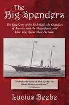 The Big Spenders - The Epic Story of the Rich Rich, the Grandees of America and the Magnificoes, and How They Spent Their Fortunes ebook by Lucius Beebe