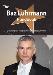The Baz Luhrmann Handbook - Everything You Need to Know about Baz Luhrmann ebook by Smith, Emily
