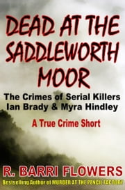 Dead at the Saddleworth Moor: The Crimes of Serial Killers Ian Brady & Myra Hindley (A True Crime Short) ebook by R. Barri Flowers