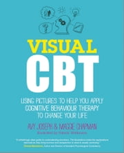 Visual CBT - Using pictures to help you apply Cognitive Behaviour Therapy to change your life ebook by Avy Joseph,Maggie Chapman,Patrick Watkinson