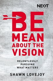 Be Mean About the Vision - Relentlessly Pursuing what Matters ebook by Shawn Lovejoy