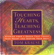 Touching Hearts, Teaching Greatness - Stories from a Coach That Touch Your Heart and Inspire Your Soul ebook by Tom Krause