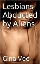 Lesbians Abducted by Aliens ebook by Gina Vee