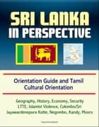 Sri Lanka in Perspective: Orientation Guide and Tamil Cultural Orientation: Geography, History, Economy, Security, LTTE, Islamist Violence, Colombo/Sri Jayawardenepura Kotte, Negombo, Kandy, Moors ebook by Progressive Management