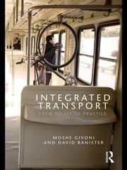 Integrated Transport - From Policy to Practice ebook by Moshe Givoni, David Banister