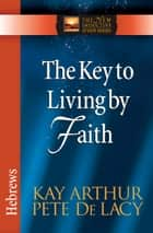 The Key to Living by Faith ebook by Kay Arthur, Pete De Lacy