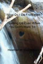 What Do I Do From Here? ebook by Heather M. Canterbury