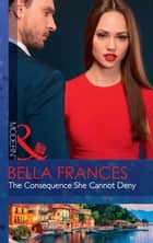 The Consequence She Cannot Deny (Mills & Boon Modern) eBook by Bella Frances