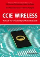 CCIE Cisco Certified Internetwork Expert Wireless Certification Exam Preparation Course in a Book for Passing the CCIE Exam - The How To Pass on Your First Try Certification Study Guide ebook by William Manning