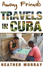 Among Friends: Travels in Cuba ebook by Heather Murray