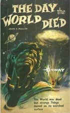 The Day The World Died ebook by John E. Muller,Lionel Fanthorpe,Patricia Fanthorpe