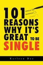 101 Reasons Why It's Great to Be Single ebook by Karleen Dee