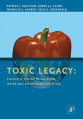 Toxic Legacy - Synthetic Toxins in the Food, Water and Air of American Cities ebook by Patrick Sullivan,James J.J. Clark,Franklin J. Agardy,Paul E. Rosenfeld