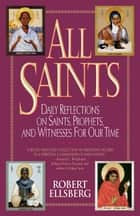 All Saints - Daily Reflections on Saints, Prophets, and Witnesses for Our Time eBook by Robert Ellsberg