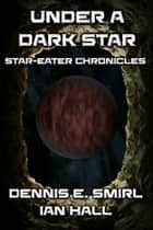 Star-Eater Chronicles 7. Under a Dark Star ebook by Dennis E. Smirl