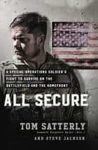All Secure - A Special Operations Soldier's Fight to Survive on the Battlefield and the Homefront ebook by Tom Satterly, Steve Jackson