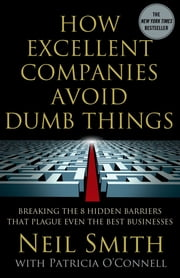 How Excellent Companies Avoid Dumb Things - Breaking the 8 Hidden Barriers that Plague Even the Best Businesses ebook by Neil Smith,Patricia O'Connell