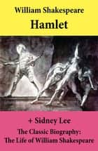 Hamlet (The Unabridged Play) + The Classic Biography: The Life of William Shakespeare ebook by William Shakespeare, Sidney Lee