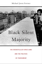 Black Silent Majority - The Rockefeller Drug Laws and the Politics of Punishment ebook by Michael Javen Fortner