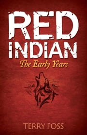 Red Indian The Early Years - Red Indian, #1 ebook by Terry Foss