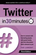 Twitter In 30 Minutes (3rd Edition) - How to connect with interesting people, write great tweets, and find information that's relevant to you ebook by Ian Lamont