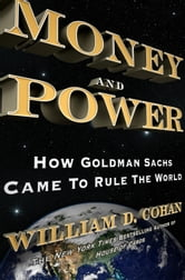 Money and Power: How Goldman Sachs Came to Rule the World - How Goldman Sachs Came to Rule the World ebook by William D. Cohan