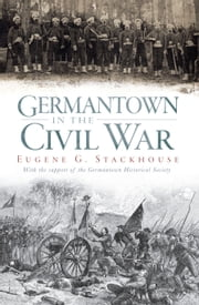 Germantown in the Civil War ebook by Eugene G. Stackhouse