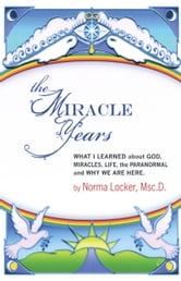 The Miracle Years: What I Learned About God, Miracles, Life, the Paranormal, and Why We Are Here ebook by Norma Locker
