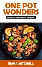 One Pot Wonders-Crock Pot Dump Dinners and More ebook by Emma Mitchell