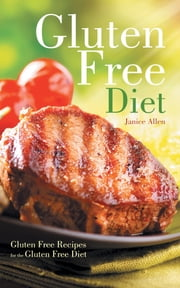 Gluten Free Diet: Gluten Free Recipes for the Gluten Free Diet ebook by Janice Allen,Jennifer Morris