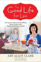 The Good Life for Less - Giving Your Family Great Meals, Good Times, and a Happy Home on a Budget ebook by Amy Allen Clark,Jana Murphy